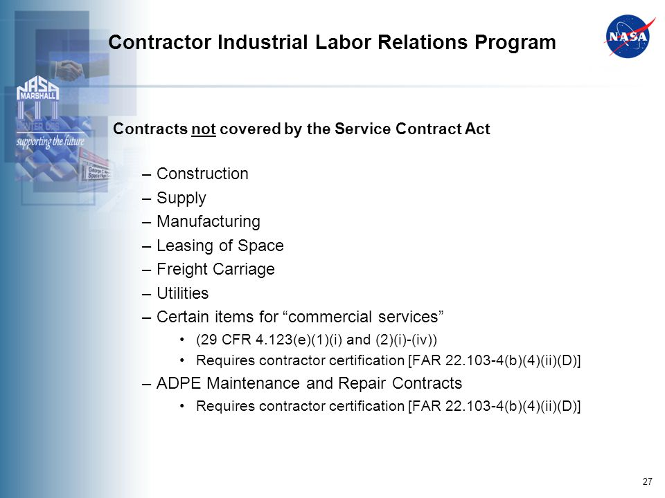 27 Contractor Industrial Labor Relations Program Contracts not covered by the Service Contract Act – Construction – Supply – Manufacturing – Leasing of Space – Freight Carriage – Utilities – Certain items for commercial services (29 CFR 4.123(e)(1)(i) and (2)(i)-(iv)) Requires contractor certification [FAR 22.103-4(b)(4)(ii)(D)] – ADPE Maintenance and Repair Contracts Requires contractor certification [FAR 22.103-4(b)(4)(ii)(D)]