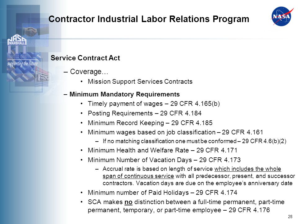 28 Contractor Industrial Labor Relations Program Service Contract Act – Coverage… Mission Support Services Contracts – Minimum Mandatory Requirements Timely payment of wages – 29 CFR 4.165(b) Posting Requirements – 29 CFR 4.184 Minimum Record Keeping – 29 CFR 4.185 Minimum wages based on job classification – 29 CFR 4.161 –If no matching classification one must be conformed – 29 CFR 4.6(b)(2) Minimum Health and Welfare Rate – 29 CFR 4.171 Minimum Number of Vacation Days – 29 CFR 4.173 –Accrual rate is based on length of service which includes the whole span of continuous service with all predecessor, present, and successor contractors.