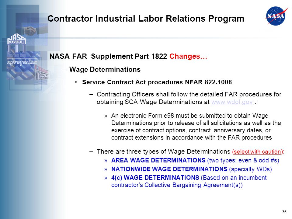 36 Contractor Industrial Labor Relations Program NASA FAR Supplement Part 1822 Changes… –Wage Determinations Service Contract Act procedures NFAR 822.1008 –Contracting Officers shall follow the detailed FAR procedures for obtaining SCA Wage Determinations at www.wdol.gov :www.wdol.gov »An electronic Form e98 must be submitted to obtain Wage Determinations prior to release of all solicitations as well as the exercise of contract options, contract anniversary dates, or contract extensions in accordance with the FAR procedures –There are three types of Wage Determinations (select with caution) : »AREA WAGE DETERMINATIONS (two types; even & odd #s) »NATIONWIDE WAGE DETERMINATIONS (specialty WDs) »4(c) WAGE DETERMINATIONS (Based on an incumbent contractors Collective Bargaining Agreement(s))