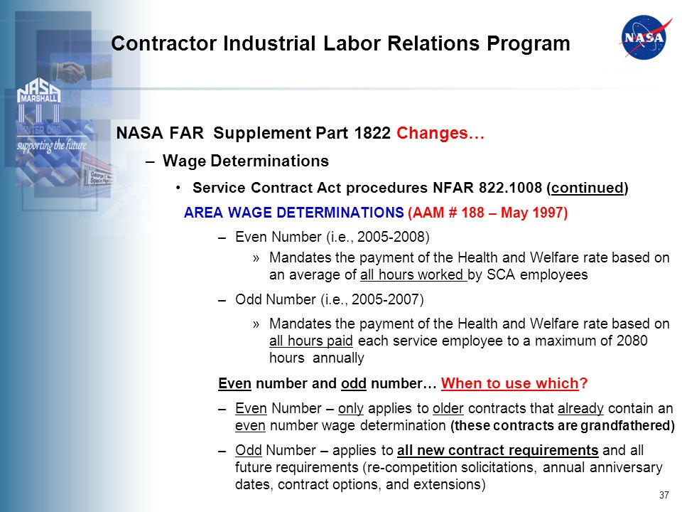 37 Contractor Industrial Labor Relations Program NASA FAR Supplement Part 1822 Changes… –Wage Determinations Service Contract Act procedures NFAR 822.1008 (continued) AREA WAGE DETERMINATIONS (AAM # 188 – May 1997) –Even Number (i.e., 2005-2008) »Mandates the payment of the Health and Welfare rate based on an average of all hours worked by SCA employees –Odd Number (i.e., 2005-2007) »Mandates the payment of the Health and Welfare rate based on all hours paid each service employee to a maximum of 2080 hours annually Even number and odd number… When to use which.