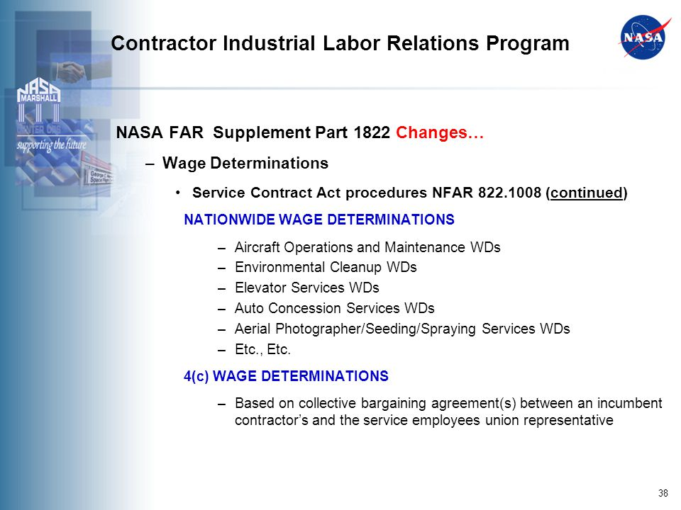 38 Contractor Industrial Labor Relations Program NASA FAR Supplement Part 1822 Changes… –Wage Determinations Service Contract Act procedures NFAR 822.1008 (continued) NATIONWIDE WAGE DETERMINATIONS –Aircraft Operations and Maintenance WDs –Environmental Cleanup WDs –Elevator Services WDs –Auto Concession Services WDs –Aerial Photographer/Seeding/Spraying Services WDs –Etc., Etc.