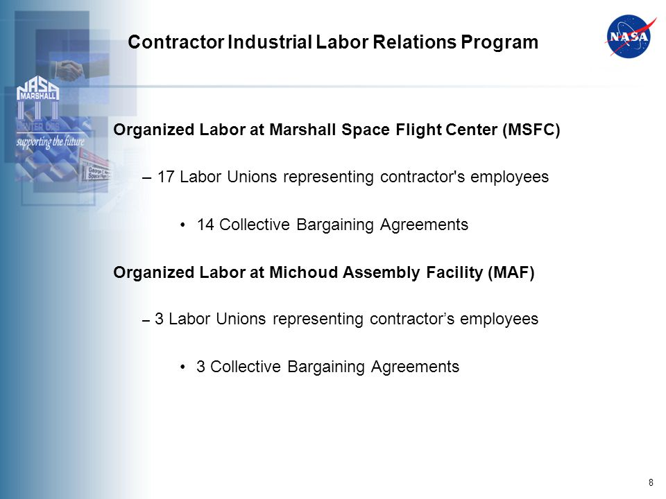 8 Contractor Industrial Labor Relations Program Organized Labor at Marshall Space Flight Center (MSFC) – 17 Labor Unions representing contractor s employees 14 Collective Bargaining Agreements Organized Labor at Michoud Assembly Facility (MAF) – 3 Labor Unions representing contractors employees 3 Collective Bargaining Agreements