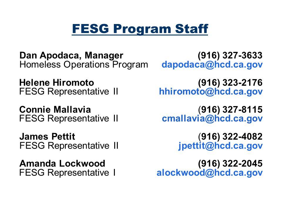 FESG Program Staff Dan Apodaca, Manager (916) 327-3633 Homeless Operations Program dapodaca@hcd.ca.gov Helene Hiromoto (916) 323-2176 FESG Representative IIhhiromoto@hcd.ca.gov Connie Mallavia (916) 327-8115 FESG Representative II cmallavia@hcd.ca.gov James Pettit (916) 322-4082 FESG Representative II jpettit@hcd.ca.gov Amanda Lockwood (916) 322-2045 FESG Representative I alockwood@hcd.ca.gov
