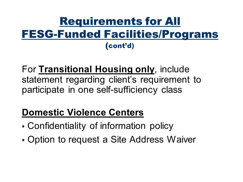 For Transitional Housing only, include statement regarding clients requirement to participate in one self-sufficiency class Domestic Violence Centers Confidentiality of information policy Option to request a Site Address Waiver Requirements for All FESG-Funded Facilities/Programs ( contd)