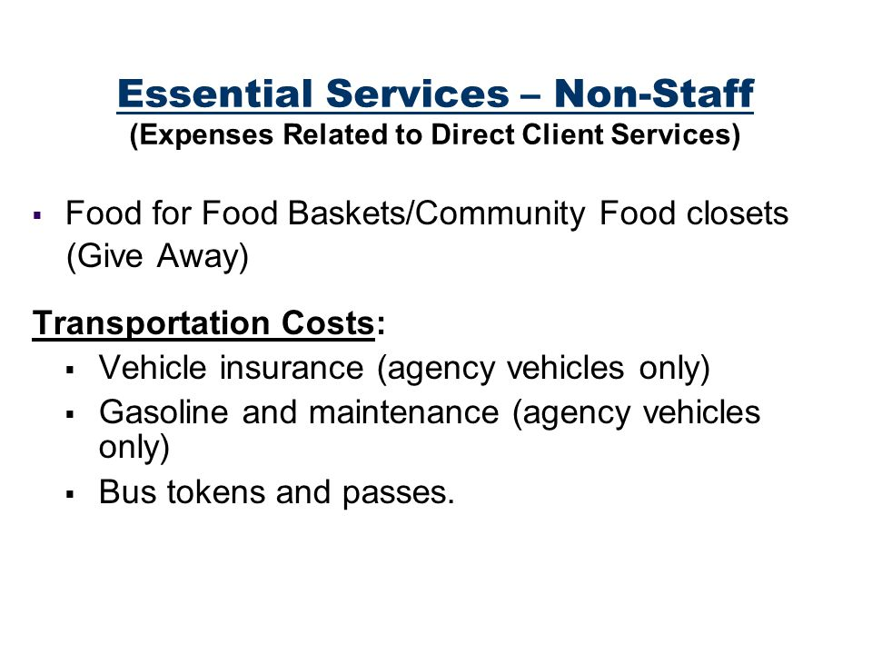 Essential Services – Non-Staff (Expenses Related to Direct Client Services) Food for Food Baskets/Community Food closets (Give Away) Transportation Costs: Vehicle insurance (agency vehicles only) Gasoline and maintenance (agency vehicles only) Bus tokens and passes.