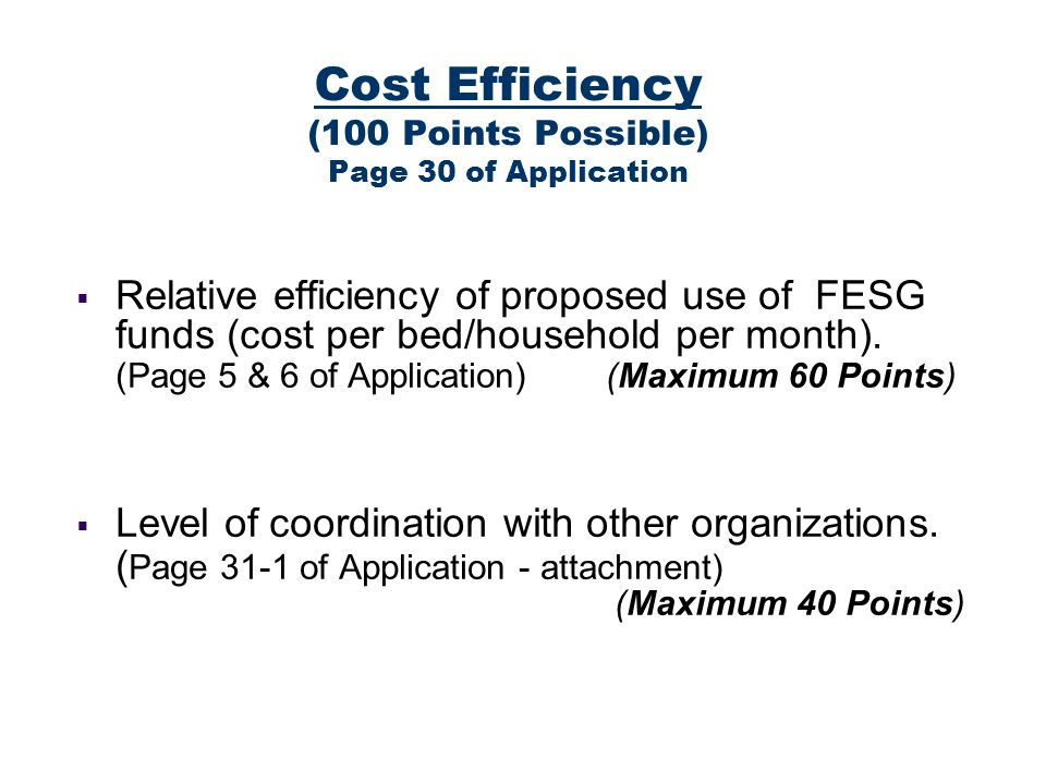 Cost Efficiency (100 Points Possible) Page 30 of Application Relative efficiency of proposed use of FESG funds (cost per bed/household per month).