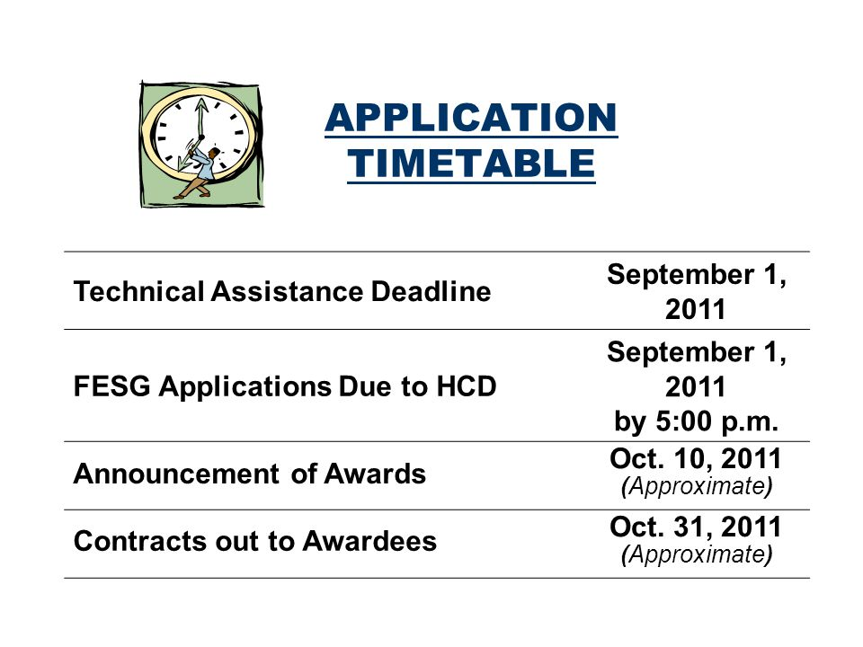 APPLICATION TIMETABLE Technical Assistance Deadline September 1, 2011 FESG Applications Due to HCD September 1, 2011 by 5:00 p.m.
