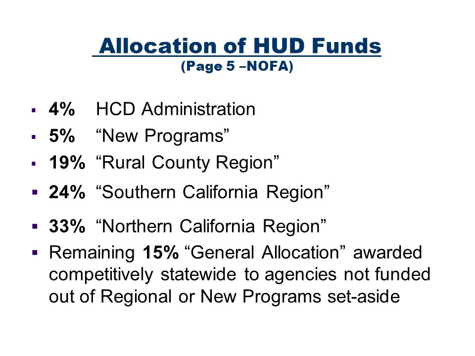 Allocation of HUD Funds (Page 5 –NOFA) 4% HCD Administration 5% New Programs 19% Rural County Region 24% Southern California Region 33% Northern California Region Remaining 15% General Allocation awarded competitively statewide to agencies not funded out of Regional or New Programs set-aside