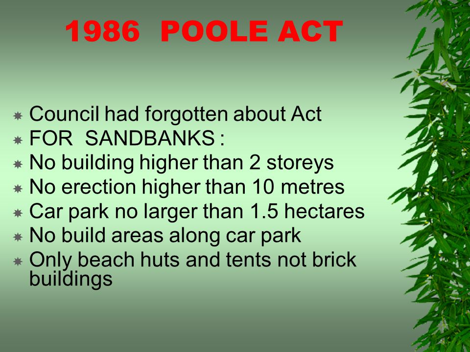 1986 POOLE ACT Council had forgotten about Act FOR SANDBANKS : No building higher than 2 storeys No erection higher than 10 metres Car park no larger than 1.5 hectares No build areas along car park Only beach huts and tents not brick buildings
