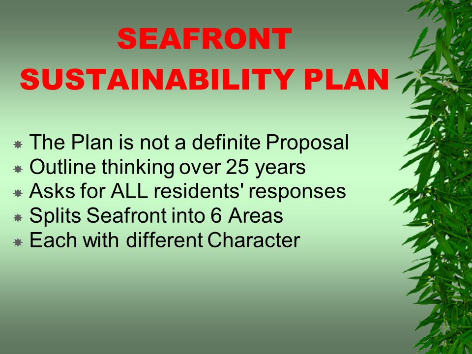SEAFRONT SUSTAINABILITY PLAN The Plan is not a definite Proposal Outline thinking over 25 years Asks for ALL residents responses Splits Seafront into 6 Areas Each with different Character