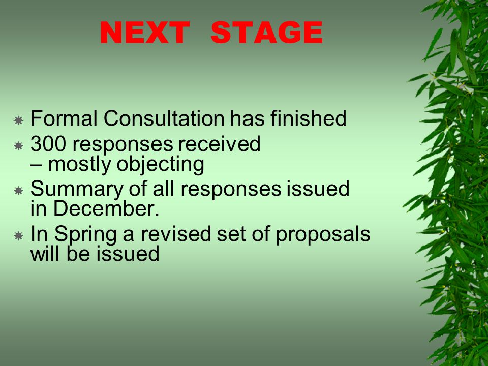 NEXT STAGE Formal Consultation has finished 300 responses received – mostly objecting Summary of all responses issued in December.