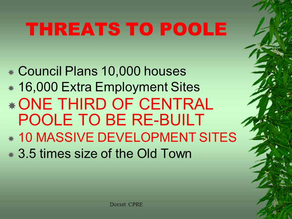 Dorset CPRE THREATS TO POOLE Council Plans 10,000 houses 16,000 Extra Employment Sites ONE THIRD OF CENTRAL POOLE TO BE RE-BUILT 10 MASSIVE DEVELOPMENT SITES 3.5 times size of the Old Town