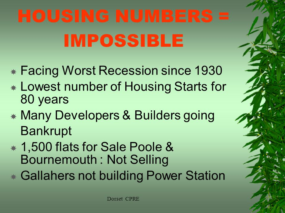 Dorset CPRE HOUSING NUMBERS = IMPOSSIBLE Facing Worst Recession since 1930 Lowest number of Housing Starts for 80 years Many Developers & Builders going Bankrupt 1,500 flats for Sale Poole & Bournemouth : Not Selling Gallahers not building Power Station