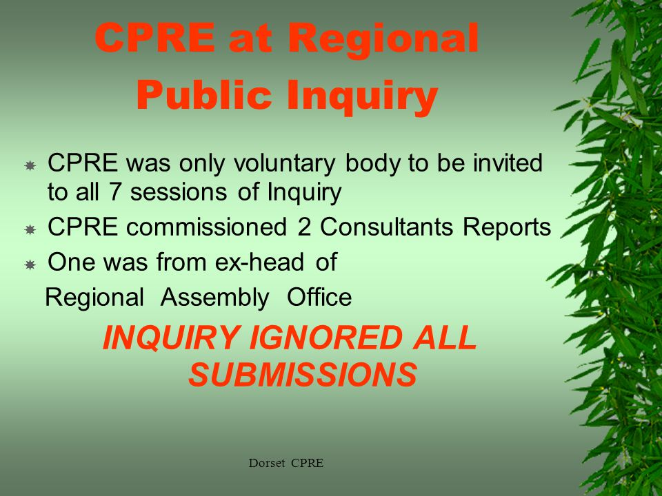 Dorset CPRE CPRE at Regional Public Inquiry CPRE was only voluntary body to be invited to all 7 sessions of Inquiry CPRE commissioned 2 Consultants Reports One was from ex-head of Regional Assembly Office INQUIRY IGNORED ALL SUBMISSIONS