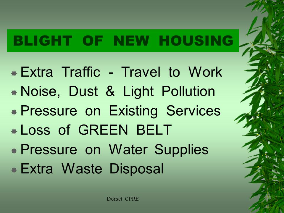 Dorset CPRE BLIGHT OF NEW HOUSING Extra Traffic - Travel to Work Noise, Dust & Light Pollution Pressure on Existing Services Loss of GREEN BELT Pressure on Water Supplies Extra Waste Disposal