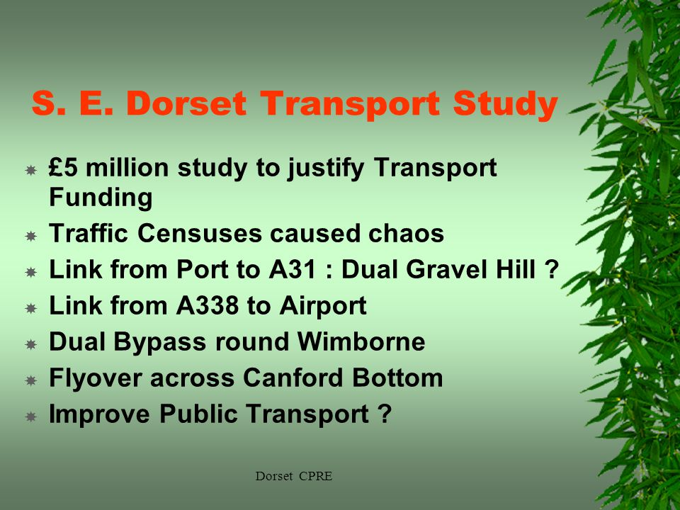 Dorset CPRE S. E. Dorset Transport Study £5 million study to justify Transport Funding Traffic Censuses caused chaos Link from Port to A31 : Dual Grav