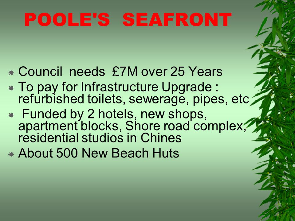 POOLE S SEAFRONT Council needs £7M over 25 Years To pay for Infrastructure Upgrade : refurbished toilets, sewerage, pipes, etc Funded by 2 hotels, new shops, apartment blocks, Shore road complex, residential studios in Chines About 500 New Beach Huts