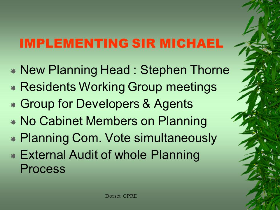 Dorset CPRE IMPLEMENTING SIR MICHAEL New Planning Head : Stephen Thorne Residents Working Group meetings Group for Developers & Agents No Cabinet Members on Planning Planning Com.