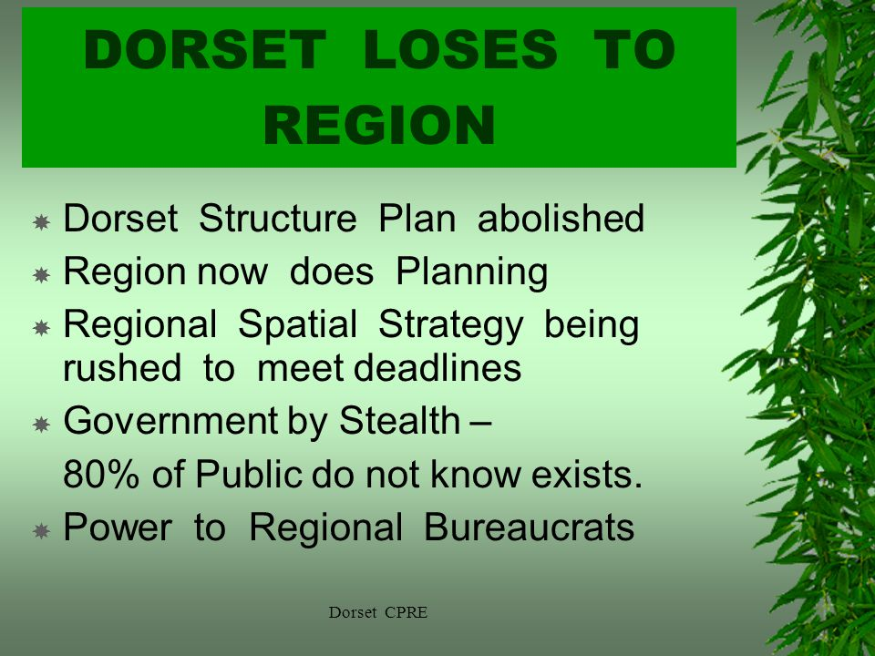 Dorset CPRE DORSET LOSES TO REGION Dorset Structure Plan abolished Region now does Planning Regional Spatial Strategy being rushed to meet deadlines Government by Stealth – 80% of Public do not know exists.