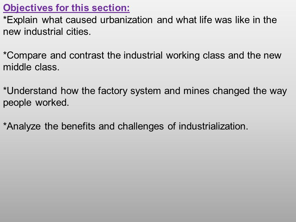 Objectives for this section: *Explain what caused urbanization and what life was like in the new industrial cities. *Compare and contrast the industri