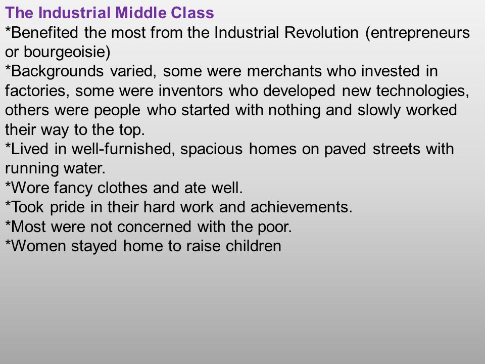 The Industrial Middle Class *Benefited the most from the Industrial Revolution (entrepreneurs or bourgeoisie) *Backgrounds varied, some were merchants