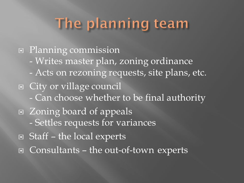 Planning commission - Writes master plan, zoning ordinance - Acts on rezoning requests, site plans, etc. City or village council - Can choose whether