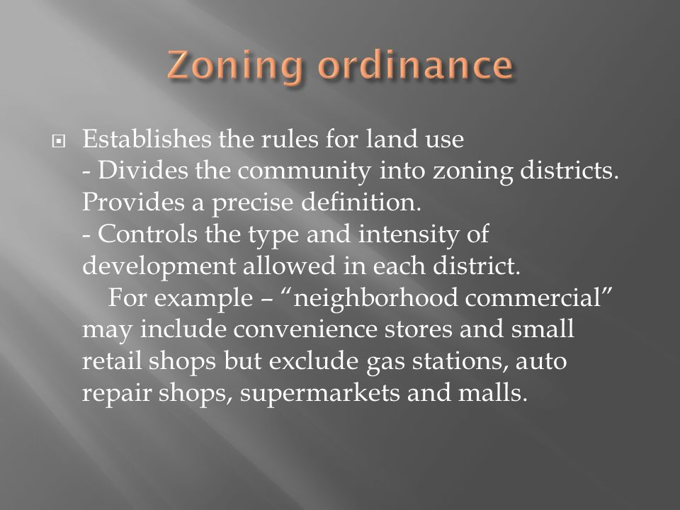 Establishes the rules for land use - Divides the community into zoning districts.