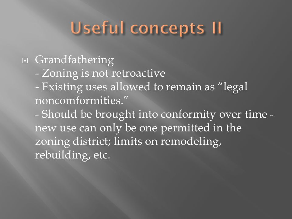 Grandfathering - Zoning is not retroactive - Existing uses allowed to remain as legal noncomformities.
