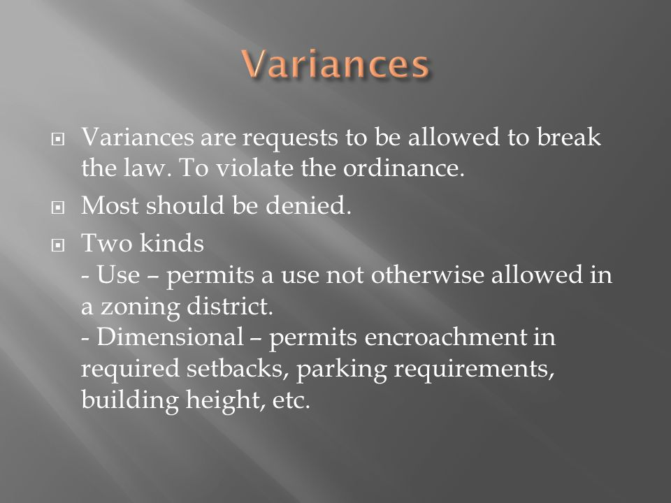 Variances are requests to be allowed to break the law. To violate the ordinance. Most should be denied. Two kinds - Use – permits a use not otherwise