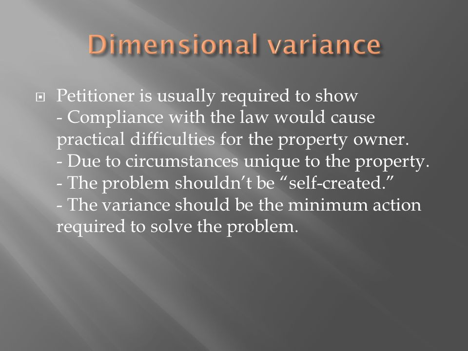 Petitioner is usually required to show - Compliance with the law would cause practical difficulties for the property owner.