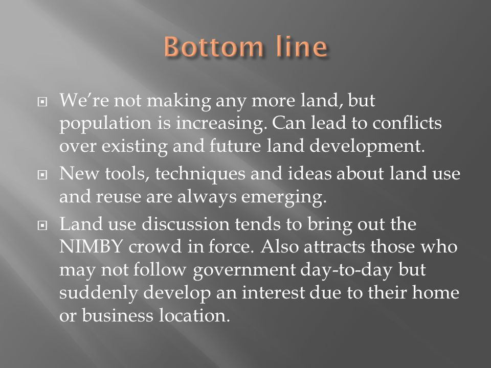 Were not making any more land, but population is increasing. Can lead to conflicts over existing and future land development. New tools, techniques an