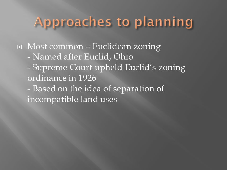 Most common – Euclidean zoning - Named after Euclid, Ohio - Supreme Court upheld Euclids zoning ordinance in Based on the idea of separation of incompatible land uses
