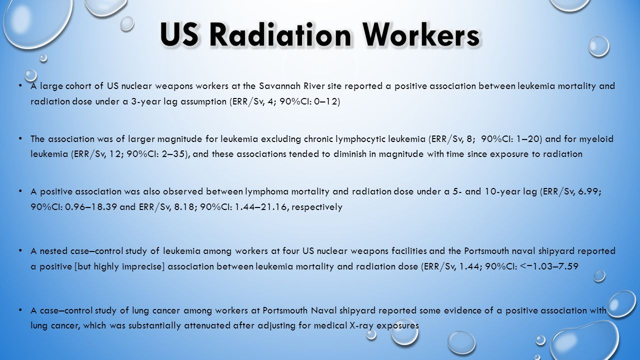 A large cohort of US nuclear weapons workers at the Savannah River site reported a positive association between leukemia mortality and radiation dose under a 3-year lag assumption (ERR/Sv, 4; 90%CI: 0–12) The association was of larger magnitude for leukemia excluding chronic lymphocytic leukemia (ERR/Sv, 8; 90%CI: 1–20) and for myeloid leukemia (ERR/Sv, 12; 90%CI: 2–35), and these associations tended to diminish in magnitude with time since exposure to radiation A positive association was also observed between lymphoma mortality and radiation dose under a 5- and 10-year lag (ERR/Sv, 6.99; 90%CI: 0.96–18.39 and ERR/Sv, 8.18; 90%CI: 1.44–21.16, respectively A nested case–control study of leukemia among workers at four US nuclear weapons facilities and the Portsmouth naval shipyard reported a positive [but highly imprecise] association between leukemia mortality and radiation dose (ERR/Sv, 1.44; 90%CI: < 1.03–7.59 A case–control study of lung cancer among workers at Portsmouth Naval shipyard reported some evidence of a positive association with lung cancer, which was substantially attenuated after adjusting for medical X-ray exposures