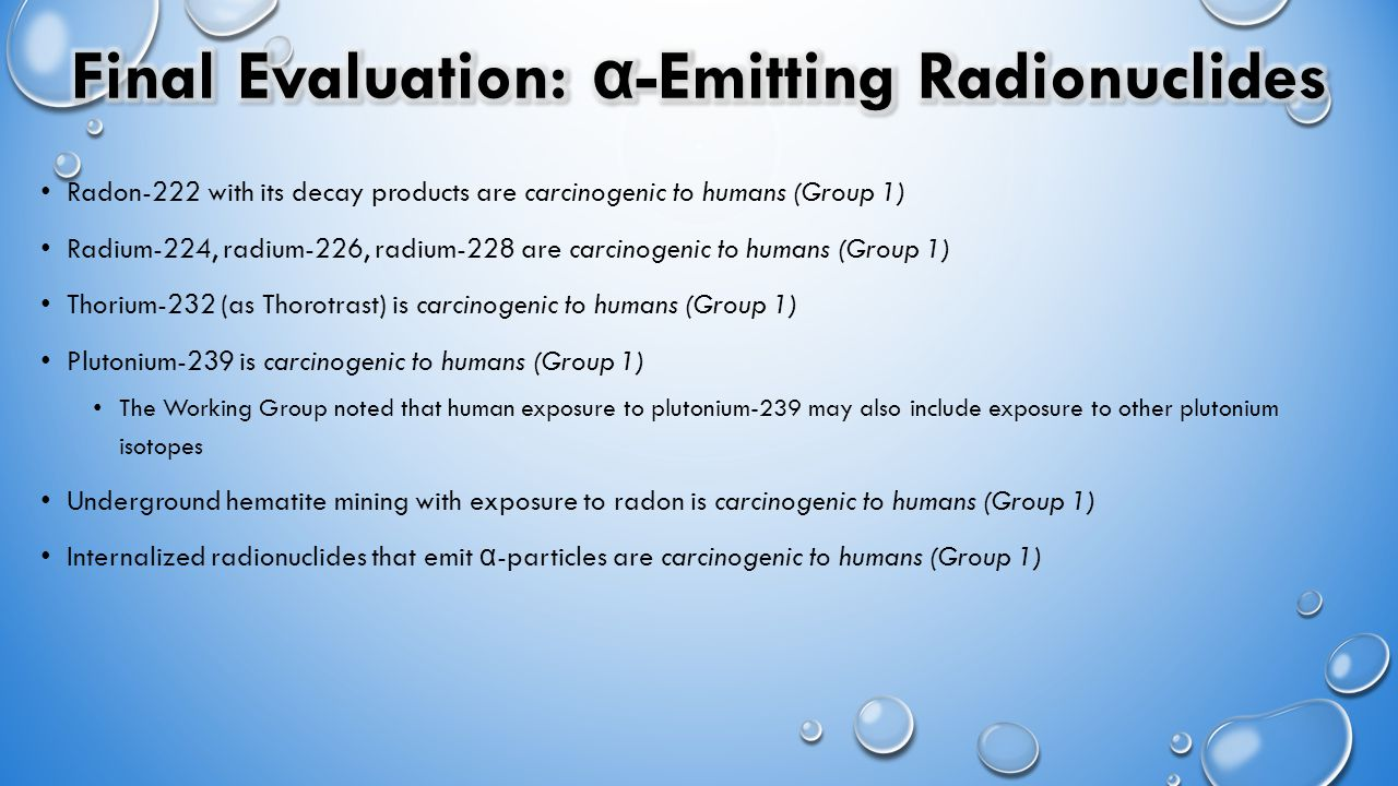 Radon-222 with its decay products are carcinogenic to humans (Group 1) Radium-224, radium-226, radium-228 are carcinogenic to humans (Group 1) Thorium