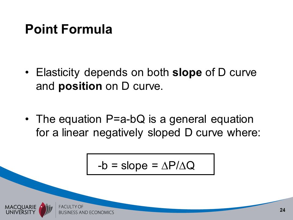 24 Point Formula Elasticity depends on both slope of D curve and position on D curve. The equation P=a-bQ is a general equation for a linear negativel