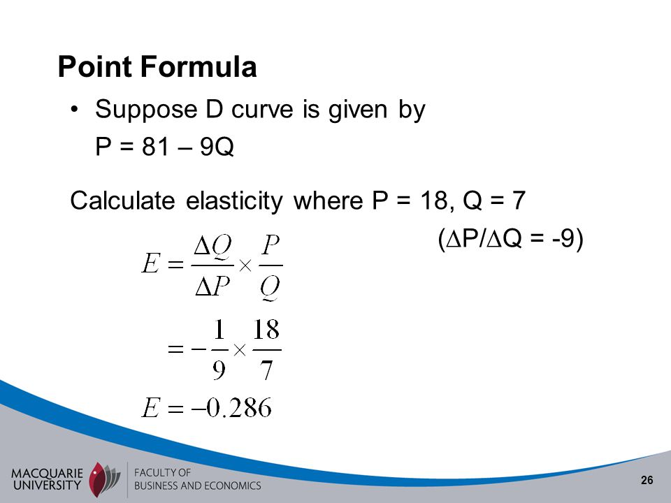 26 Point Formula Suppose D curve is given by P = 81 – 9Q Calculate elasticity where P = 18, Q = 7 ( P/ Q = -9)