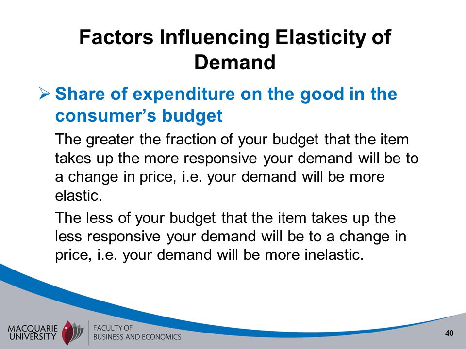 40 Factors Influencing Elasticity of Demand Share of expenditure on the good in the consumers budget The greater the fraction of your budget that the