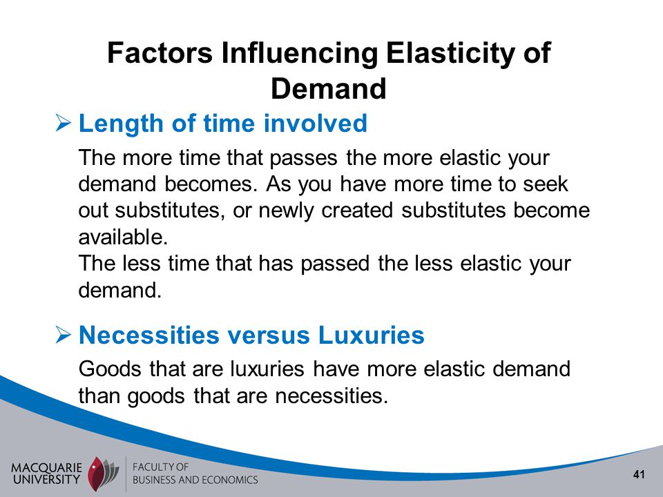 41 Factors Influencing Elasticity of Demand Length of time involved The more time that passes the more elastic your demand becomes. As you have more t