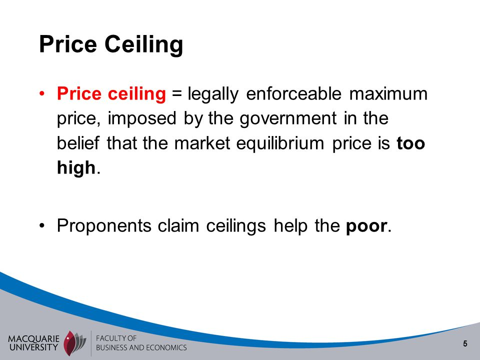 5 Price Ceiling Price ceiling = legally enforceable maximum price, imposed by the government in the belief that the market equilibrium price is too hi