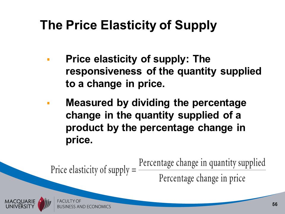 56 Price elasticity of supply: The responsiveness of the quantity supplied to a change in price. Measured by dividing the percentage change in the qua