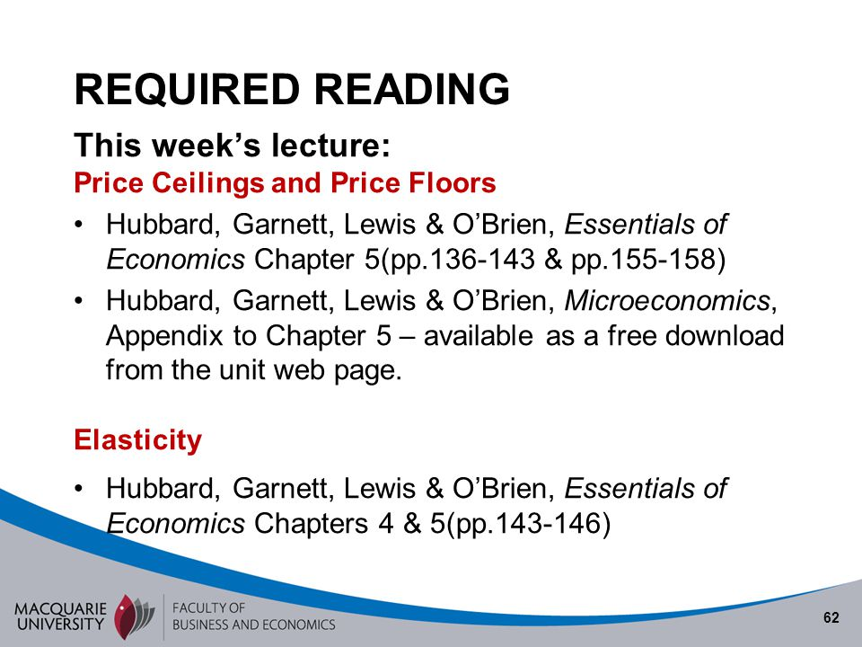 62 REQUIRED READING This weeks lecture: Price Ceilings and Price Floors Hubbard, Garnett, Lewis & OBrien, Essentials of Economics Chapter 5(pp.136-143