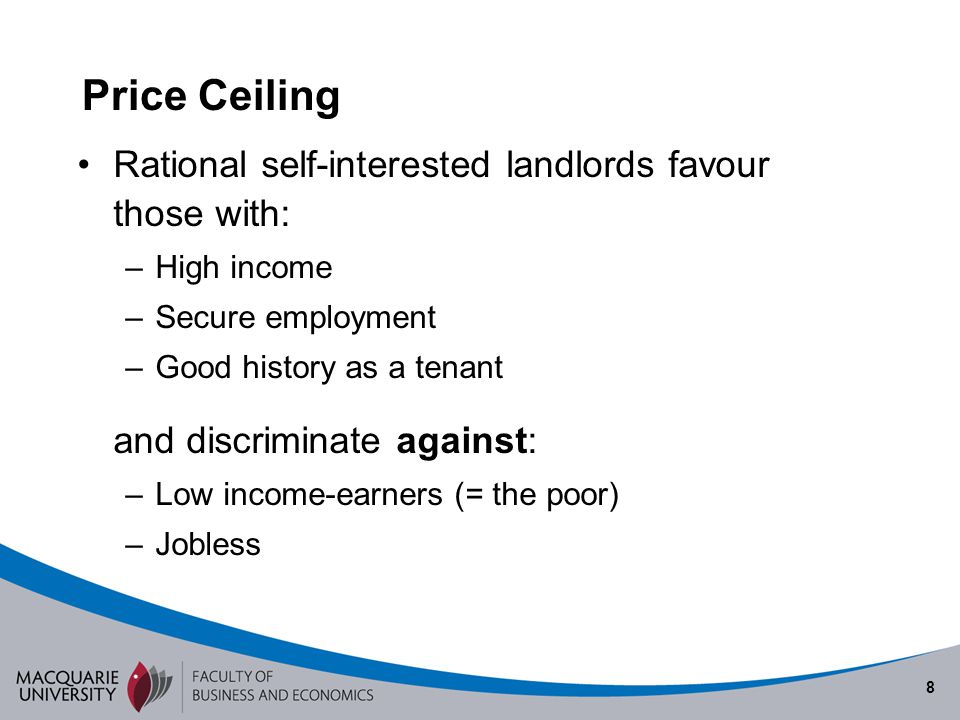 8 Price Ceiling Rational self-interested landlords favour those with: –High income –Secure employment –Good history as a tenant and discriminate again