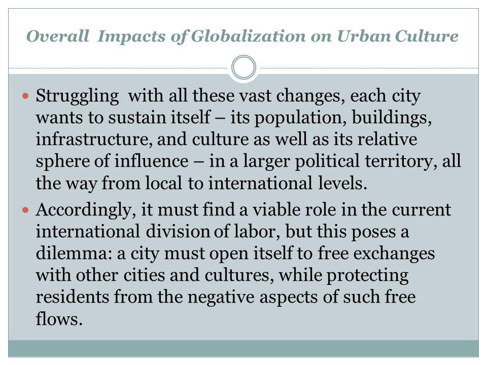 Overall Impacts of Globalization on Urban Culture Struggling with all these vast changes, each city wants to sustain itself – its population, building