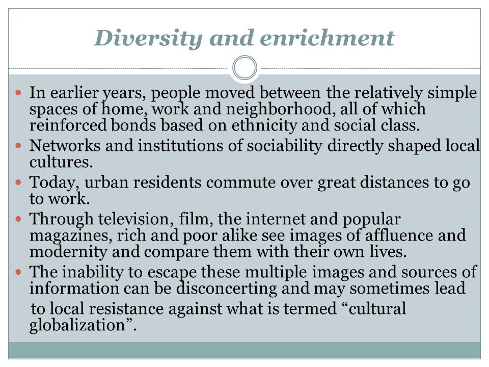 Diversity and enrichment In earlier years, people moved between the relatively simple spaces of home, work and neighborhood, all of which reinforced b