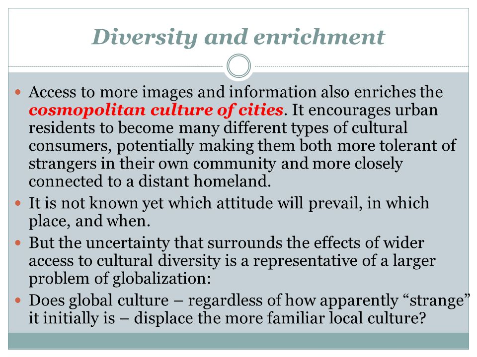 Diversity and enrichment Access to more images and information also enriches the cosmopolitan culture of cities.