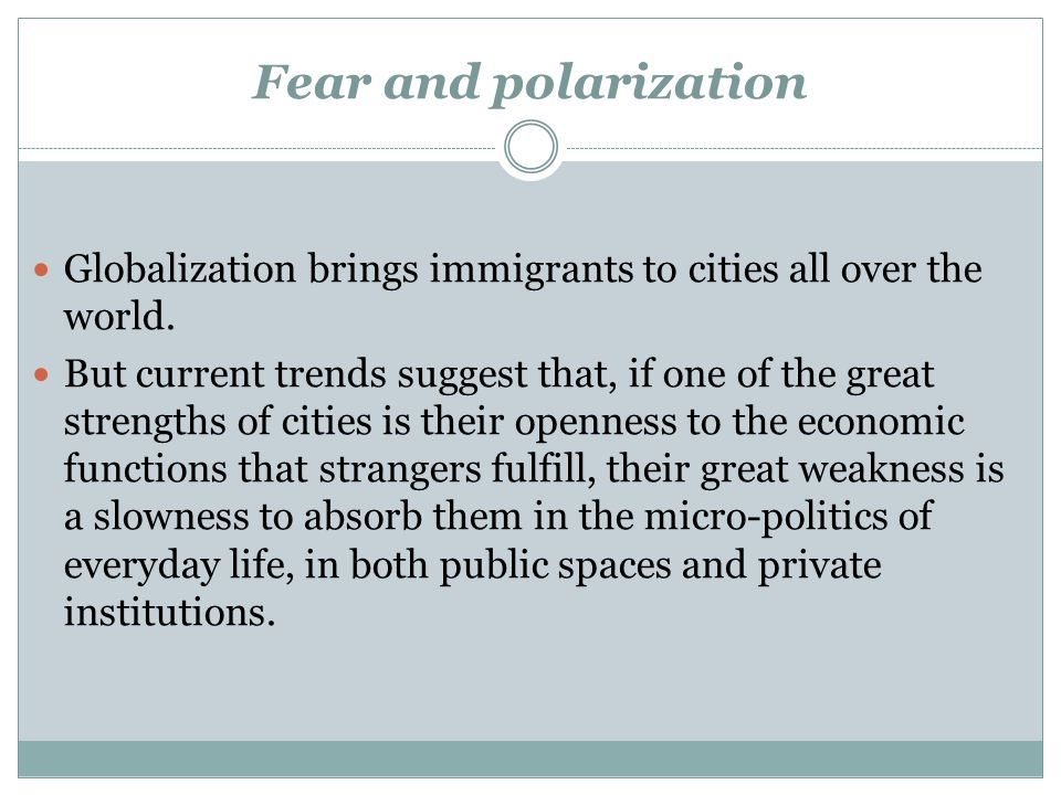 Fear and polarization Globalization brings immigrants to cities all over the world.