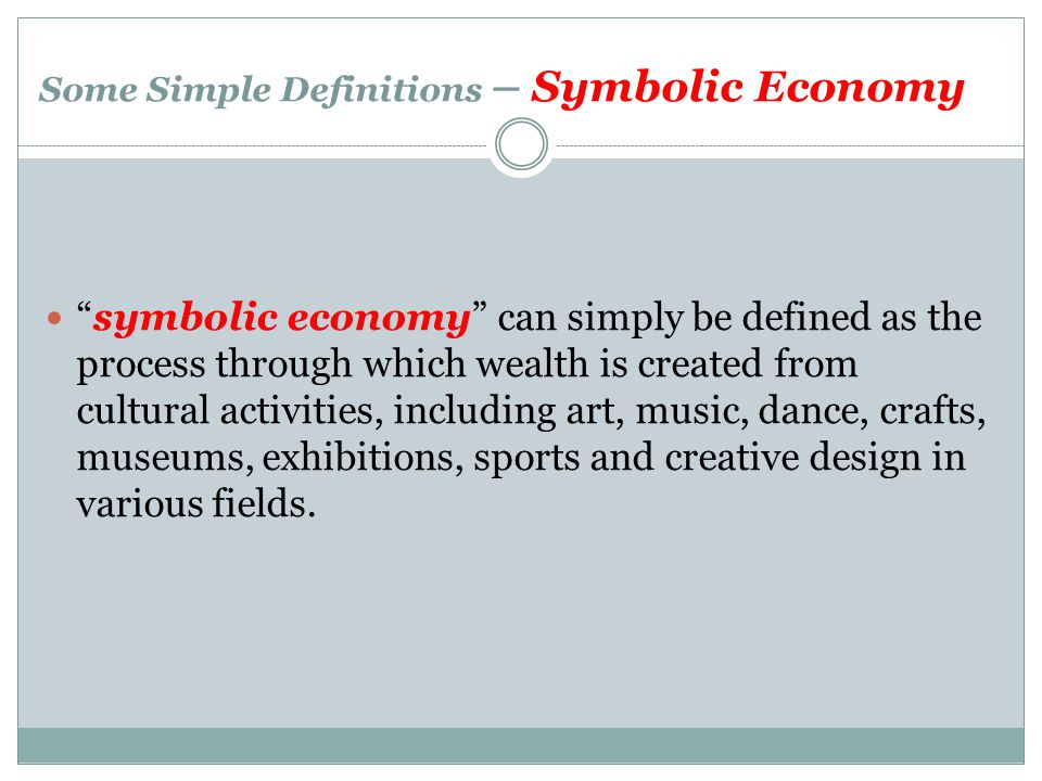 Some Simple Definitions – Symbolic Economy symbolic economy can simply be defined as the process through which wealth is created from cultural activit