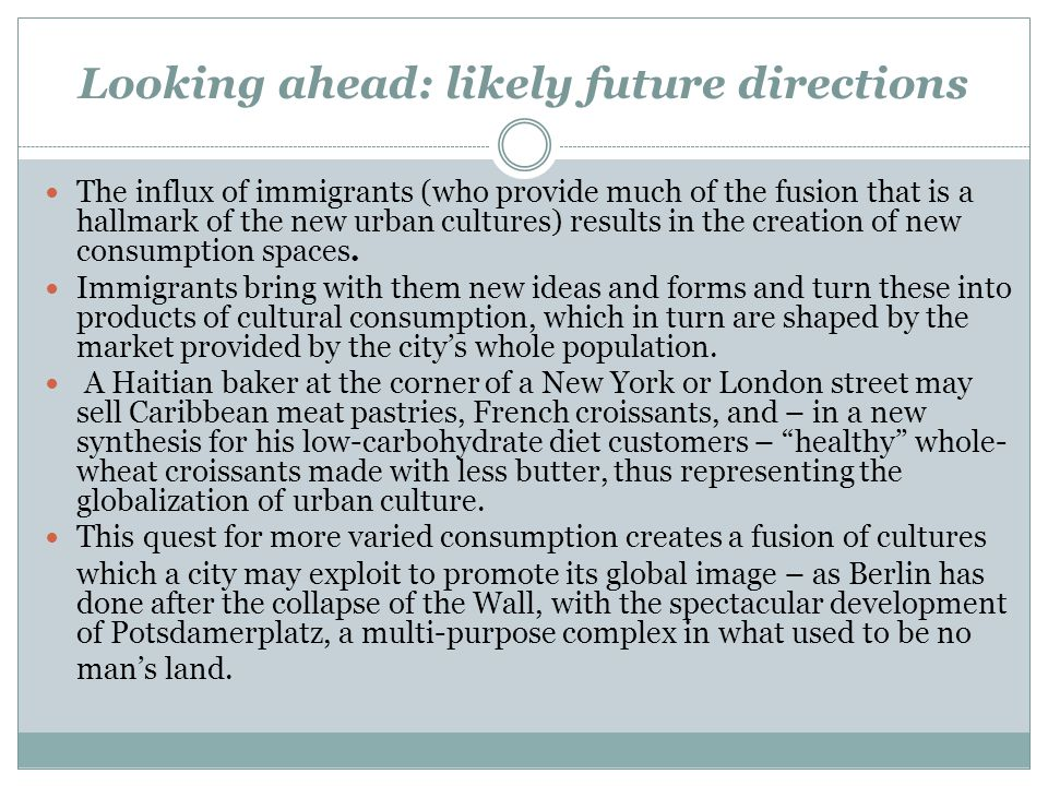 Looking ahead: likely future directions The influx of immigrants (who provide much of the fusion that is a hallmark of the new urban cultures) results in the creation of new consumption spaces.