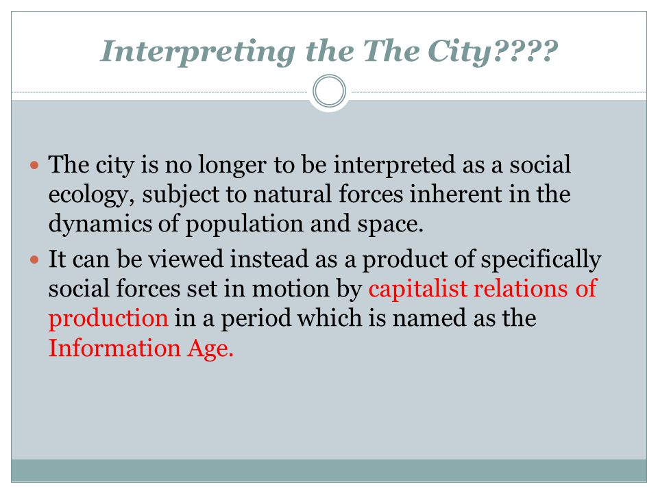 Interpreting the The City???? The city is no longer to be interpreted as a social ecology, subject to natural forces inherent in the dynamics of popul