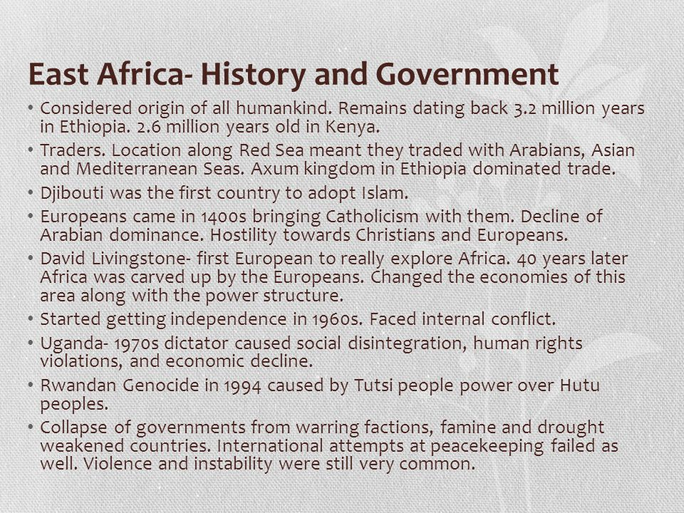 East Africa- History and Government Considered origin of all humankind. Remains dating back 3.2 million years in Ethiopia. 2.6 million years old in Ke